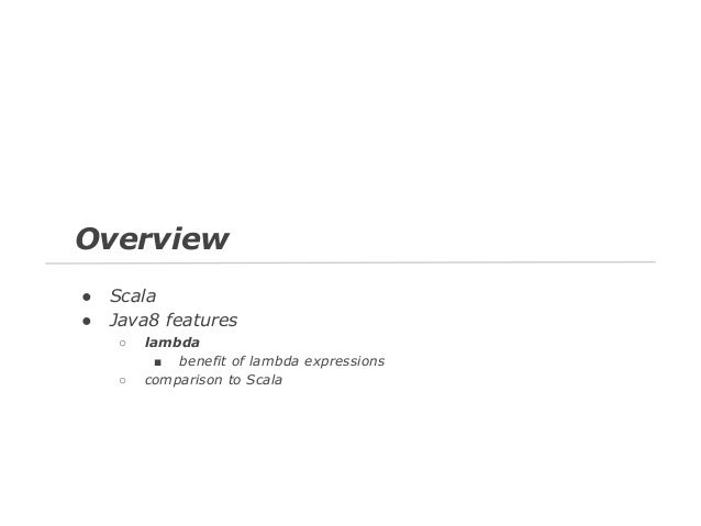 Overview ● ●  Scala Java8 features ○ ○  lambda ■ benefit of lambda expressions comparison to Scala