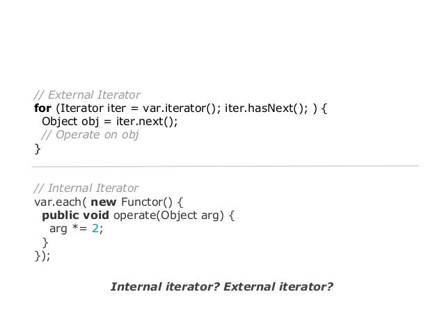 // External Iterator for (Iterator iter = var.iterator(); iter.hasNext(); ) { Object obj = iter.next(); // Operate on obj ...