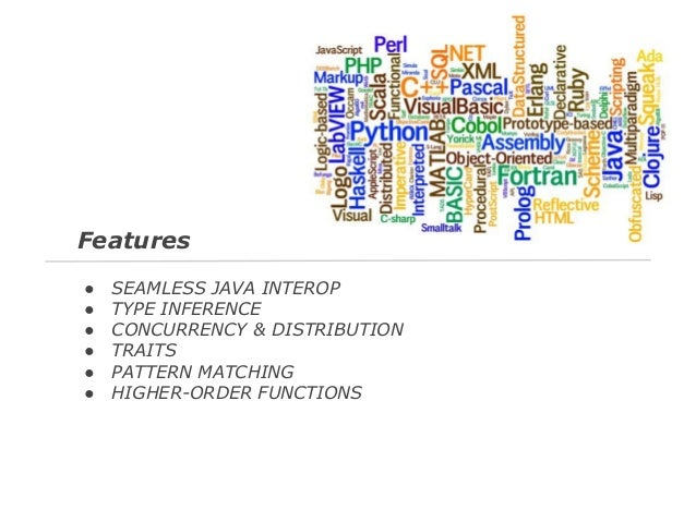 Features ● ● ● ● ● ●  SEAMLESS JAVA INTEROP TYPE INFERENCE CONCURRENCY & DISTRIBUTION TRAITS PATTERN MATCHING HIGHER-ORDER...