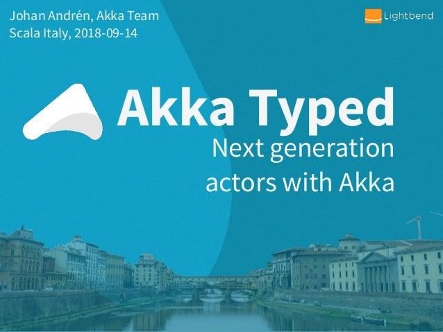 Akka Typed Johan Andrén, Akka Team Scala Italy, 2018-09-14 Next generation actors with Akka