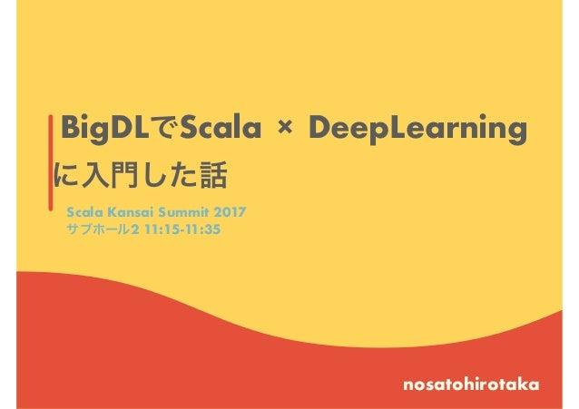 BigDLでScala × DeepLearning に入門した話 nosatohirotaka Scala Kansai Summit 2017 サブホール2 11:15-11:35