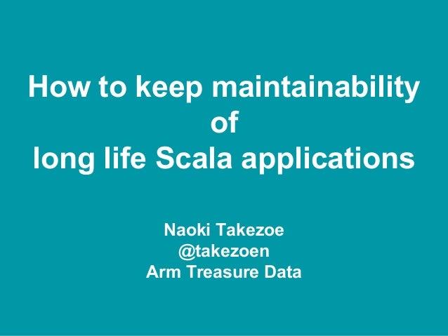How to keep maintainability of long life Scala applications Naoki Takezoe @takezoen Arm Treasure Data