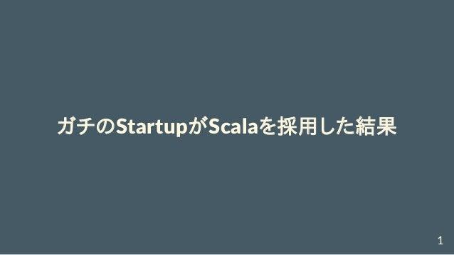 ガチのStartupがScalaを採用した結果 1