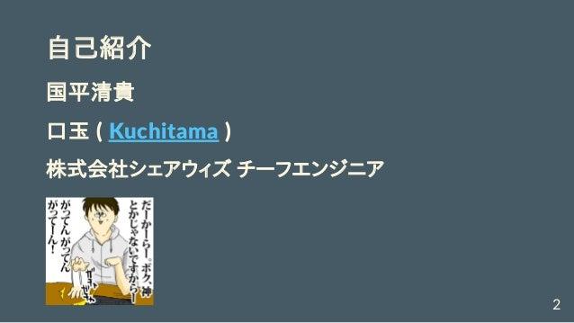 自己紹介 国平清貴 口玉(Kuchitama) 株式会社シェアウィズチーフエンジニア 2
