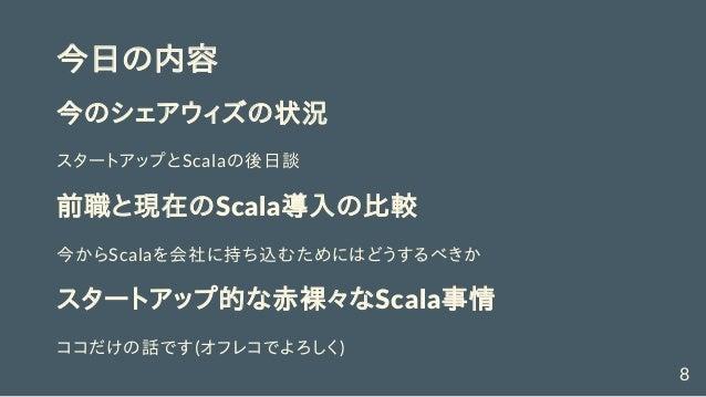 今日の内容 今のシェアウィズの状況 スタートアップとScalaの後日談 前職と現在のScala導入の比較 今からScalaを会社に持ち込むためにはどうするべきか スタートアップ的な赤裸々なScala事情 ココだけの話です(オフレコでよろしく) 8