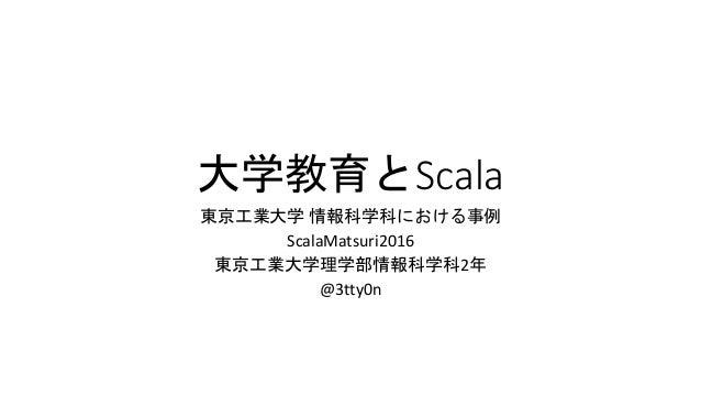 大学教育とScala 東京工業大学 情報科学科における事例 ScalaMatsuri2016 東京工業大学理学部情報科学科2年 @3tty0n