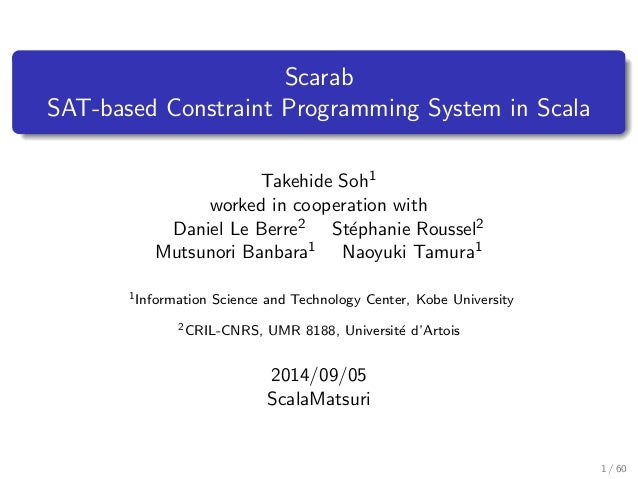Scarab  SAT-based Constraint Programming System in Scala  Takehide Soh1  worked in cooperation with  Daniel Le Berre2 Step...