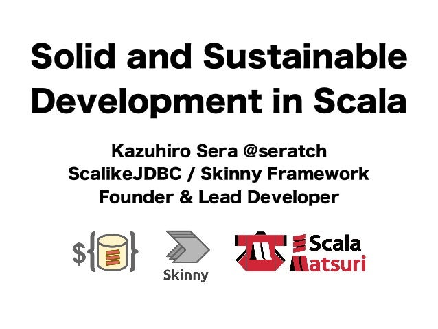 Solid and Sustainable  Development in Scala  Kazuhiro Sera @seratch  ScalikeJDBC / Skinny Framework  Founder & Lead Develo...