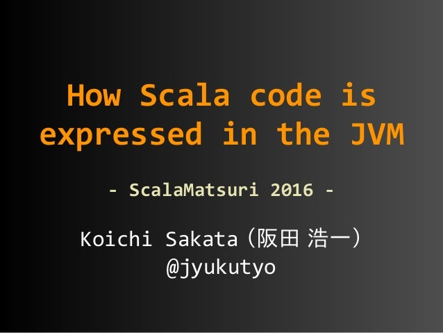 Koichi  Sakata (阪田 浩一)  @jyukutyo How  Scala  code  is   expressed  in  the  JVM   -‐  ScalaMatsur...