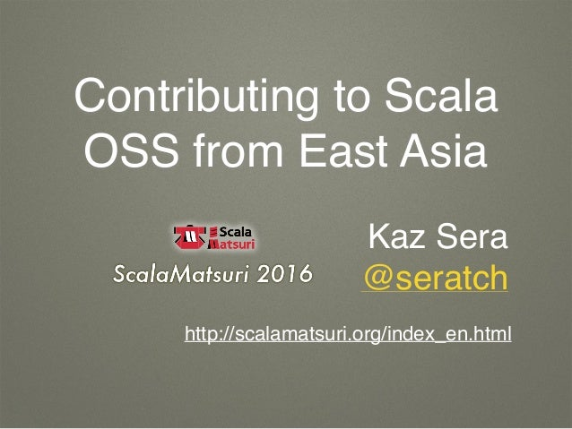 Contributing to Scala OSS from East Asia Kaz Sera @seratch http://scalamatsuri.org/index_en.html