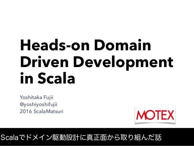 Heads-on Domain Driven Development in Scala Yoshitaka Fujii @yoshiyoshifujii 2016 ScalaMatsuri Scalaでドメイン駆動設計に真正面から取り組んだ話