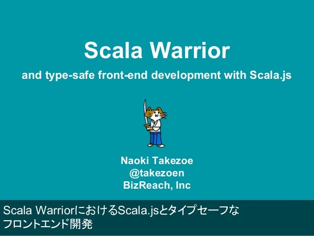 Scala Warrior and type-safe front-end development with Scala.js Naoki Takezoe @takezoen BizReach, Inc Scala WarriorにおけるSca...