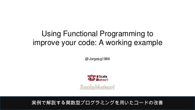 Using Functional Programming to improve your code: A working example @Jorgesg1986 実例で解説する関数型プログラミングを用いたコードの改善