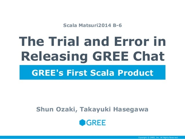 The Trial and Error in  Releasing GREE Chat  Shun Ozaki, Takayuki Hasegawa  Copyright © GREE, Inc. All Rights Reserved.  S...
