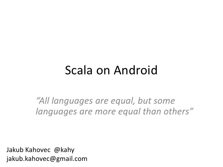 "Scala on Android        ""All languages are equal, but some        languages are more equal than others""Jakub Kahovec @kahy..."