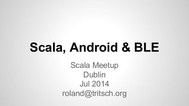 Scala, Android & BLE Scala Meetup Dublin Jul 2014 roland@tritsch.org