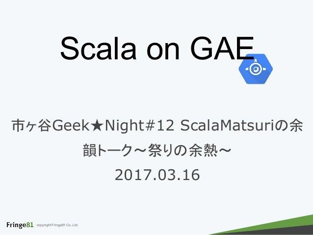 copyright Fringe81 Co.,Ltd. Scala on GAE 市ヶ谷Geek★Night#12 ScalaMatsuriの余 韻トーク〜祭りの余熱〜 2017.03.16