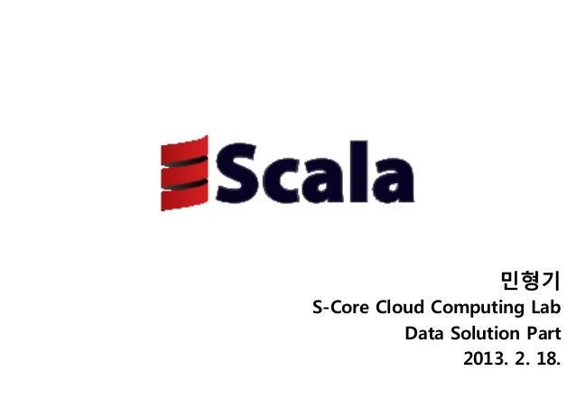 민형기S-Core Cloud Computing Lab          Data Solution Part                2013. 2. 18.