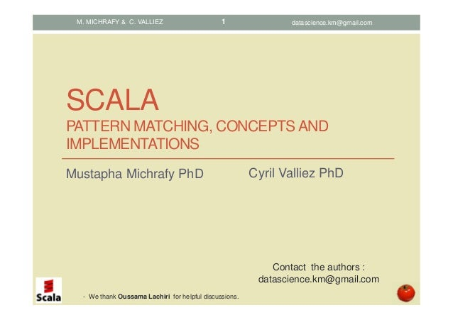 SCALA PATTERN MATCHING, CONCEPTS AND IMPLEMENTATIONS Mustapha Michrafy PhD M. MICHRAFY & C. VALLIEZ Contact the authors : ...