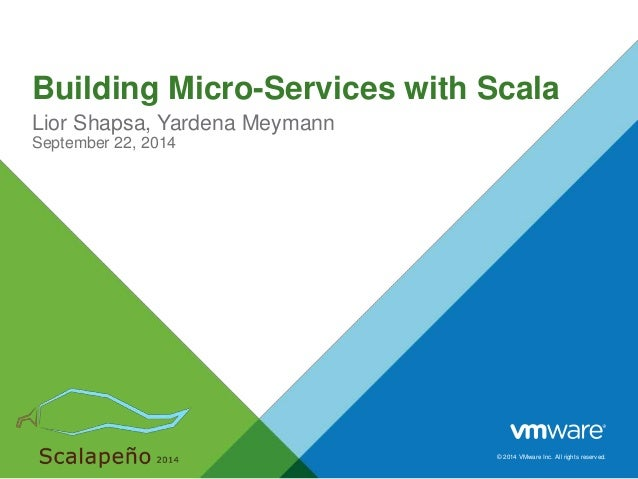Building Micro-Services with Scala  Lior Shapsa, Yardena Meymann  September 22, 2014  © 2014 VMware Inc. All rights reserv...
