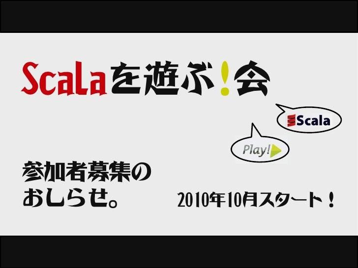 Scalaを遊ぶ!会  参加者募集の おしらせ。    2010年10月スタート!