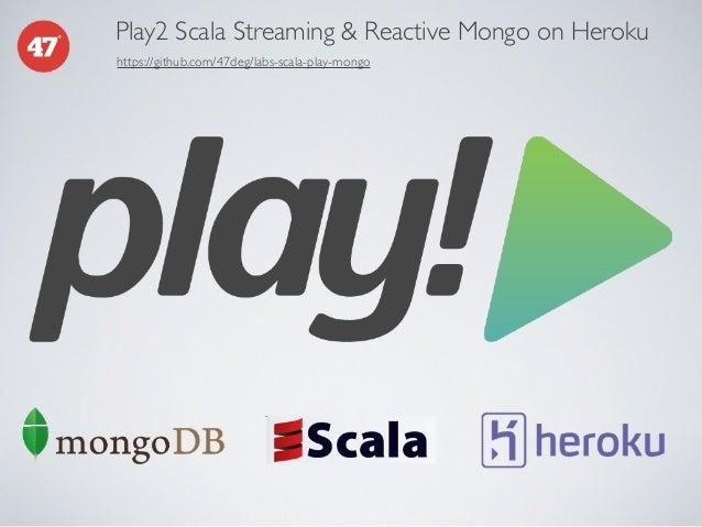 Play2 Scala Streaming & Reactive Mongo on Heroku https://github.com/47deg/labs-scala-play-mongo