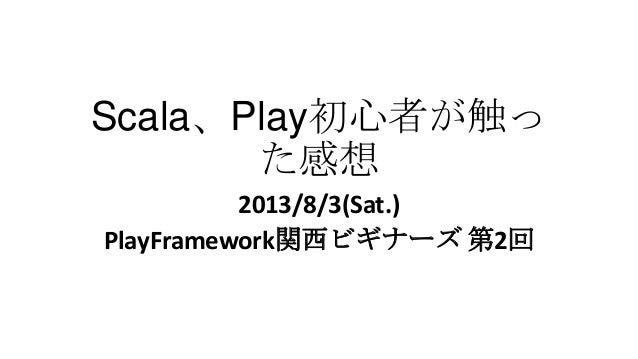Scala、Play初心者が触っ た感想 2013/8/3(Sat.) PlayFramework関西ビギナーズ 第2回