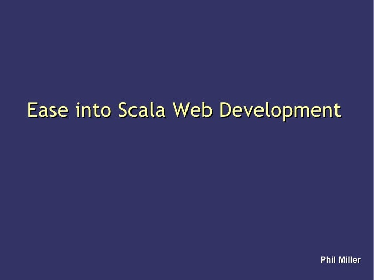 Ease into Scala Web Development Phil Miller