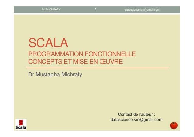 SCALA PROGRAMMATION FONCTIONNELLE CONCEPTS ET MISE EN ŒUVRE Dr Mustapha Michrafy M. MICHRAFY Contact de l'auteur : datasci...