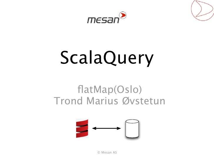 ScalaQuery    flatMap(Oslo)Trond Marius Øvstetun        © Mesan AS