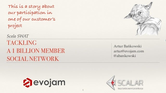 Scala SWAT Artur Bańkowski artur@evojam.com @abankowski TACKLING A 1 BILLION MEMBER SOCIAL NETWORK This is a story about o...