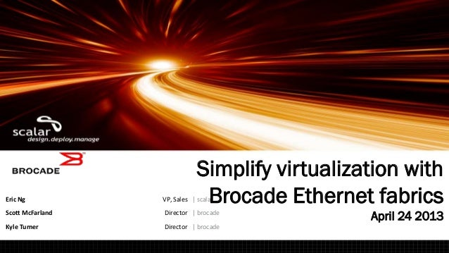 Eric Ng VP, Sales | scalarScott McFarland Director | brocadeKyle Turner Director | brocadeSimplify virtualization withBroc...