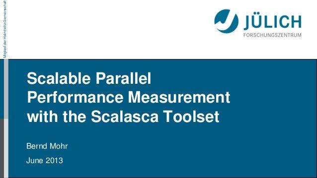 MitgliedderHelmholtz-GemeinschaftScalable ParallelPerformance Measurementwith the Scalasca ToolsetBernd MohrJune 2013