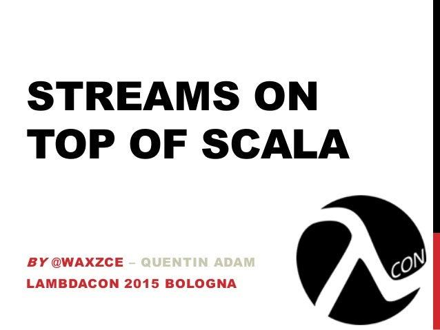 STREAMS ON TOP OF SCALA BY @WAXZCE – QUENTIN ADAM LAMBDACON 2015 BOLOGNA