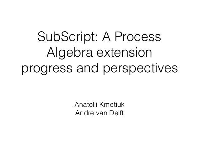SubScript: A Process Algebra extension progress and perspectives Anatolii Kmetiuk Andre van Delft