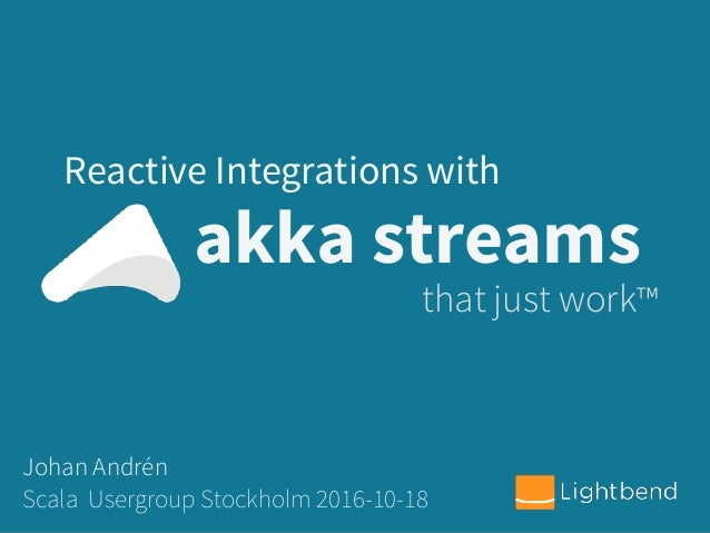 akka streams Reactive Integrations with that just work™ Johan Andrén Scala Usergroup Stockholm 2016-10-18