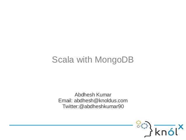 Scala with MongoDB  Abdhesh Kumar Email: abdhesh@knoldus.com Twitter:@abdheshkumar90