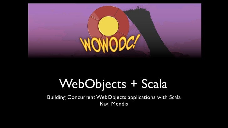 WebObjects + ScalaBuilding Concurrent WebObjects applications with Scala                     Ravi Mendis
