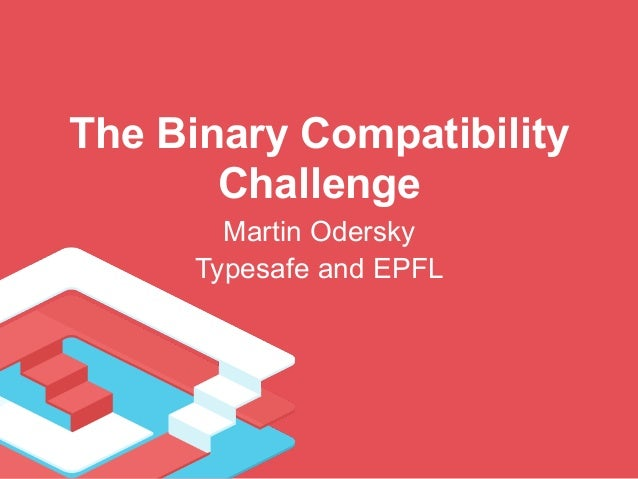 The Binary Compatibility  Challenge  Martin Odersky  Typesafe and EPFL