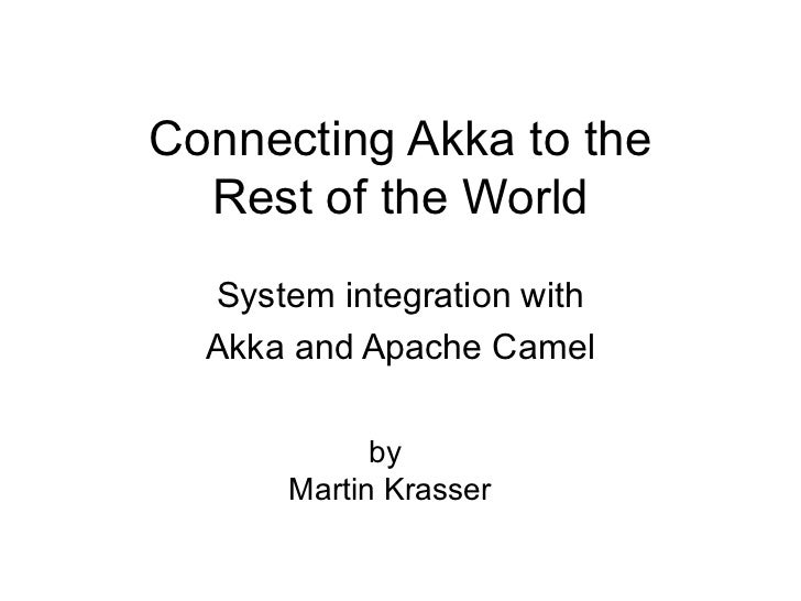 Connecting Akka to the  Rest of the World  System integration with  Akka and Apache Camel            by      Martin Krasser