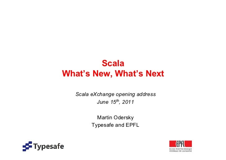 ScalaWhat's New, What's Next   Scala eXchange opening address           June 15th, 2011           Martin Odersky         T...