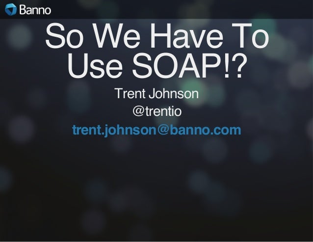 So We Have To Use SOAP!? Trent Johnson @trentio trent.johnson@banno.com