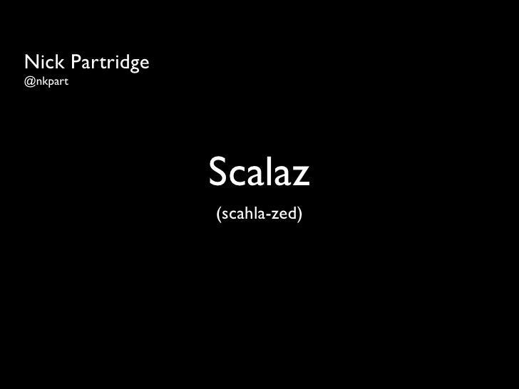 Nick Partridge @nkpart                      Scalaz                  (scahla-zed)