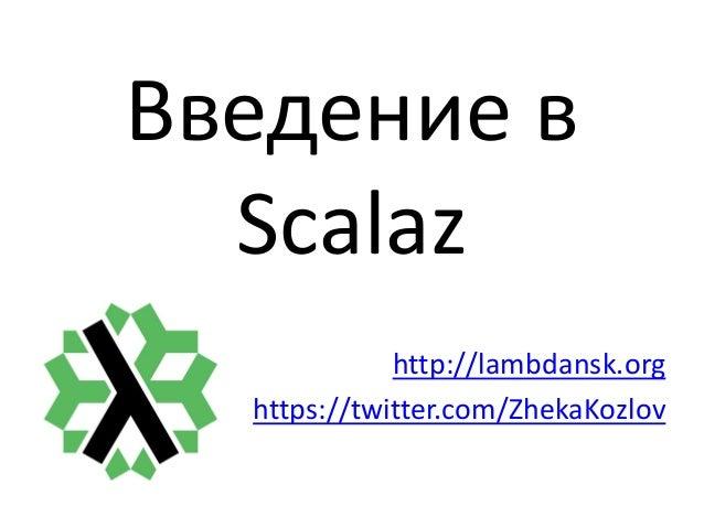Введение в Scalaz http://lambdansk.org https://twitter.com/ZhekaKozlov