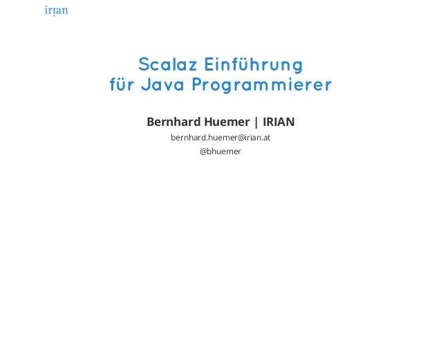 ScalazEinführung fürJavaProgrammierer Bernhard Huemer   IRIAN bernhard.huemer@irian.at @bhuemer
