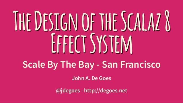 TheDesignoftheScalaz8 EffectSystem Scale By The Bay - San Francisco John A. De Goes @jdegoes - http://degoes.net