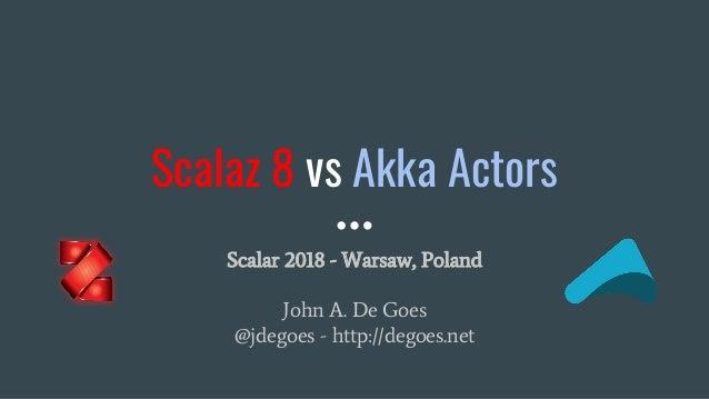 Scalaz 8 vs Akka Actors Scalar 2018 - Warsaw, Poland John A. De Goes @jdegoes - http://degoes.net