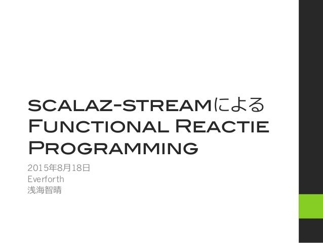 scalaz-streamによる! Functional Reactie Programming 2015年年8⽉月18⽇日 Everforth 浅海智晴
