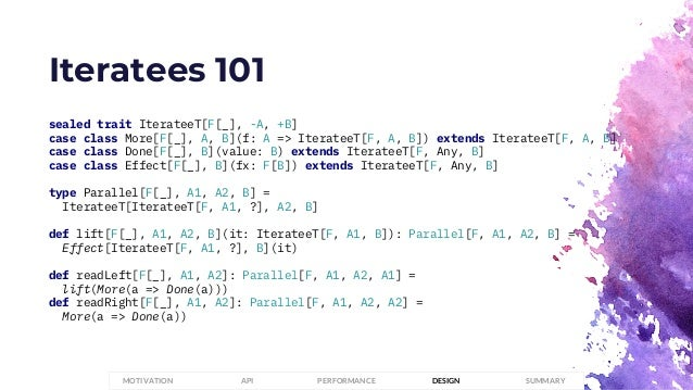 Iteratees 101 sealed trait IterateeT[F[_], -A, +B] case class More[F[_], A, B](f: A => IterateeT[F, A, B]) extends Iterate...