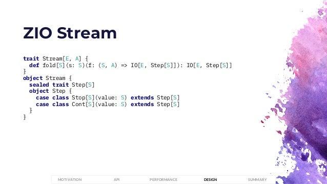 ZIO Stream trait Stream[E, A] { def fold[S](s: S)(f: (S, A) => IO[E, Step[S]]): IO[E, Step[S]] } object Stream { sealed tr...